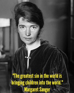 """The greatest sin in the world is bringing children into the world."" ~ Margaret Sanger"
